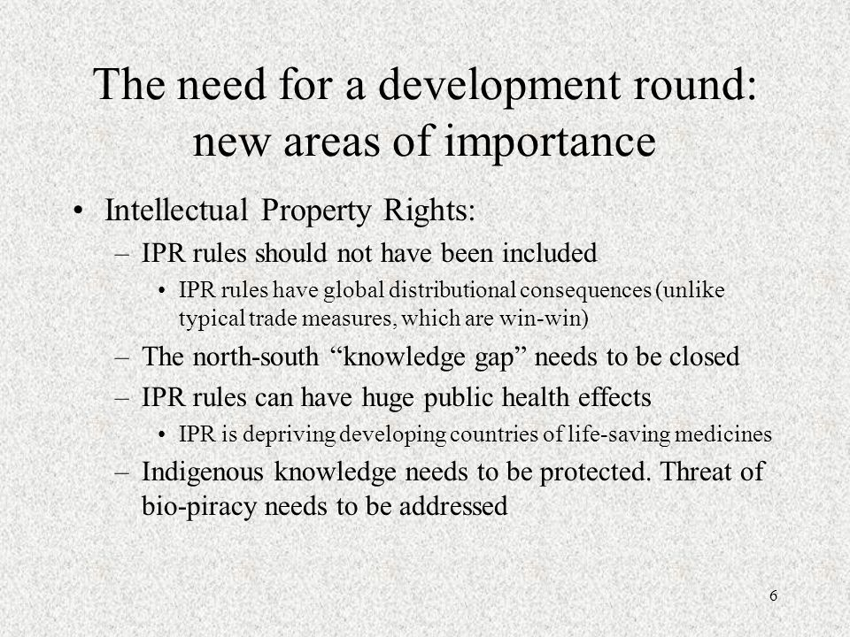 6 The need for a development round: new areas of importance Intellectual Property Rights: –IPR rules should not have been included IPR rules have glob