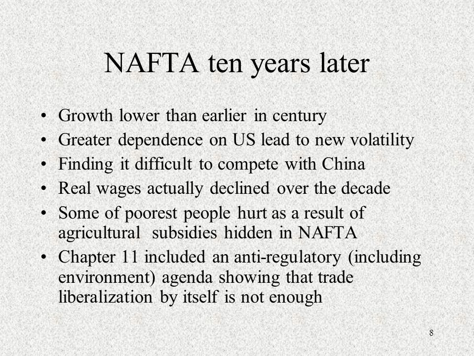 8 NAFTA ten years later Growth lower than earlier in century Greater dependence on US lead to new volatility Finding it difficult to compete with China Real wages actually declined over the decade Some of poorest people hurt as a result of agricultural subsidies hidden in NAFTA Chapter 11 included an anti-regulatory (including environment) agenda showing that trade liberalization by itself is not enough