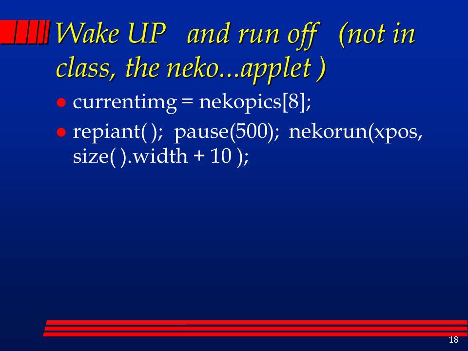 18 Wake UP and run off (not in class, the neko...applet ) l currentimg = nekopics[8]; l repiant( ); pause(500); nekorun(xpos, size( ).width + 10 );