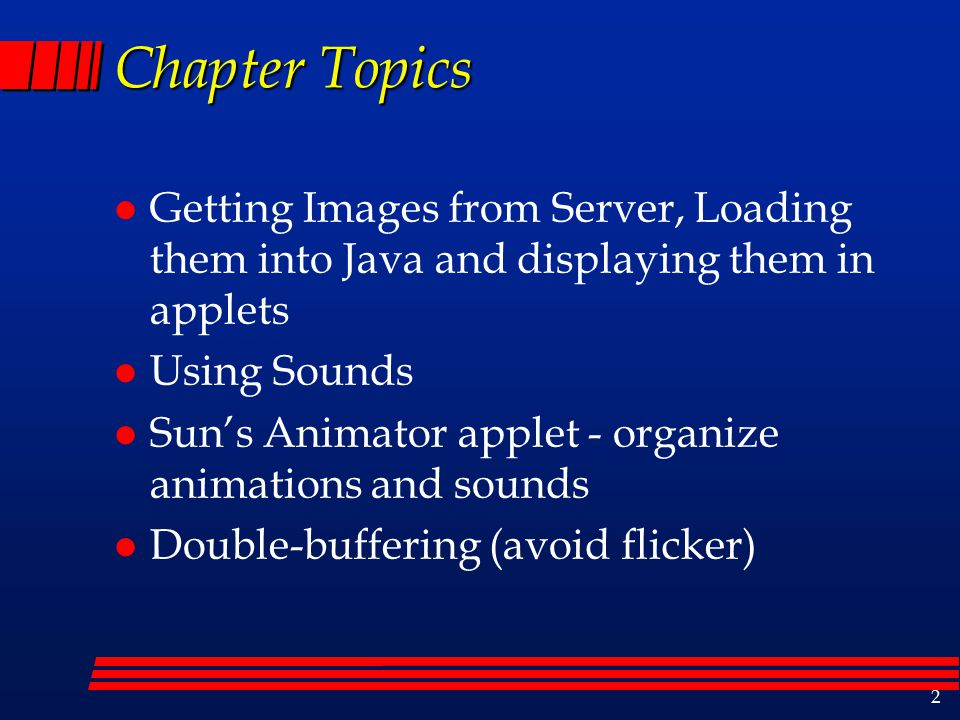 2 Chapter Topics l Getting Images from Server, Loading them into Java and displaying them in applets l Using Sounds l Sun's Animator applet - organize animations and sounds l Double-buffering (avoid flicker)