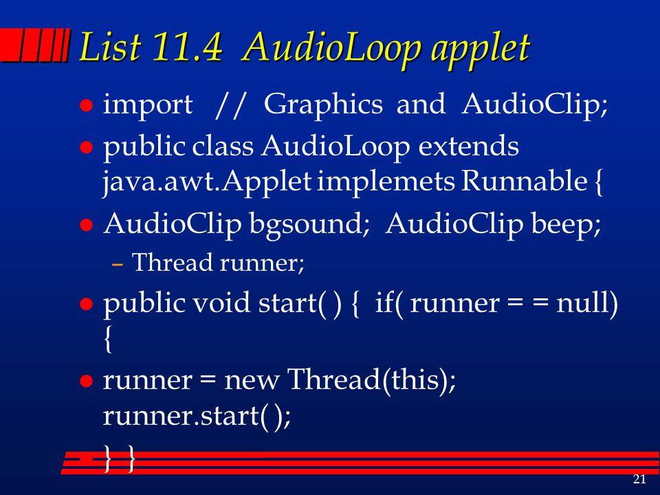 21 List 11.4 AudioLoop applet l import // Graphics and AudioClip; l public class AudioLoop extends java.awt.Applet implemets Runnable { l AudioClip bgsound; AudioClip beep; –Thread runner; l public void start( ) { if( runner = = null) { l runner = new Thread(this); runner.start( ); l } }