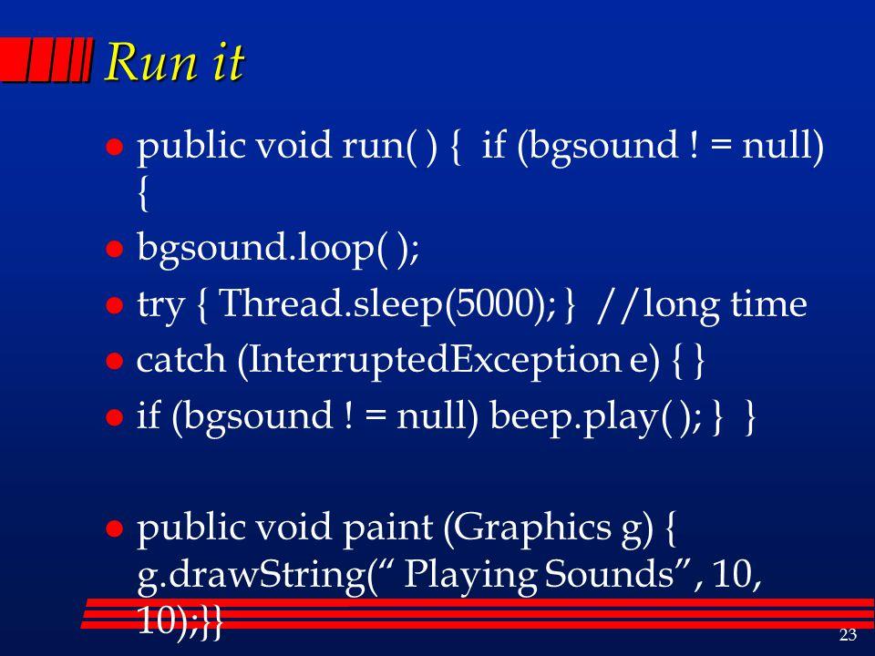 23 Run it l public void run( ) { if (bgsound .