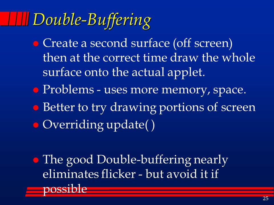 25 Double-Buffering l Create a second surface (off screen) then at the correct time draw the whole surface onto the actual applet.