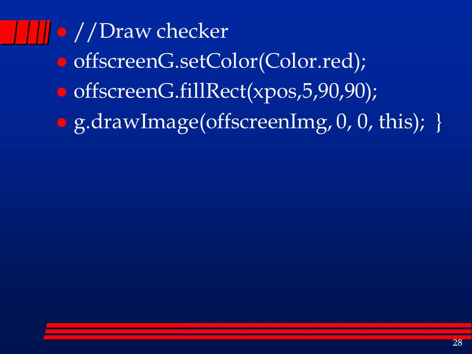 28 l //Draw checker l offscreenG.setColor(Color.red); l offscreenG.fillRect(xpos,5,90,90); l g.drawImage(offscreenImg, 0, 0, this); }