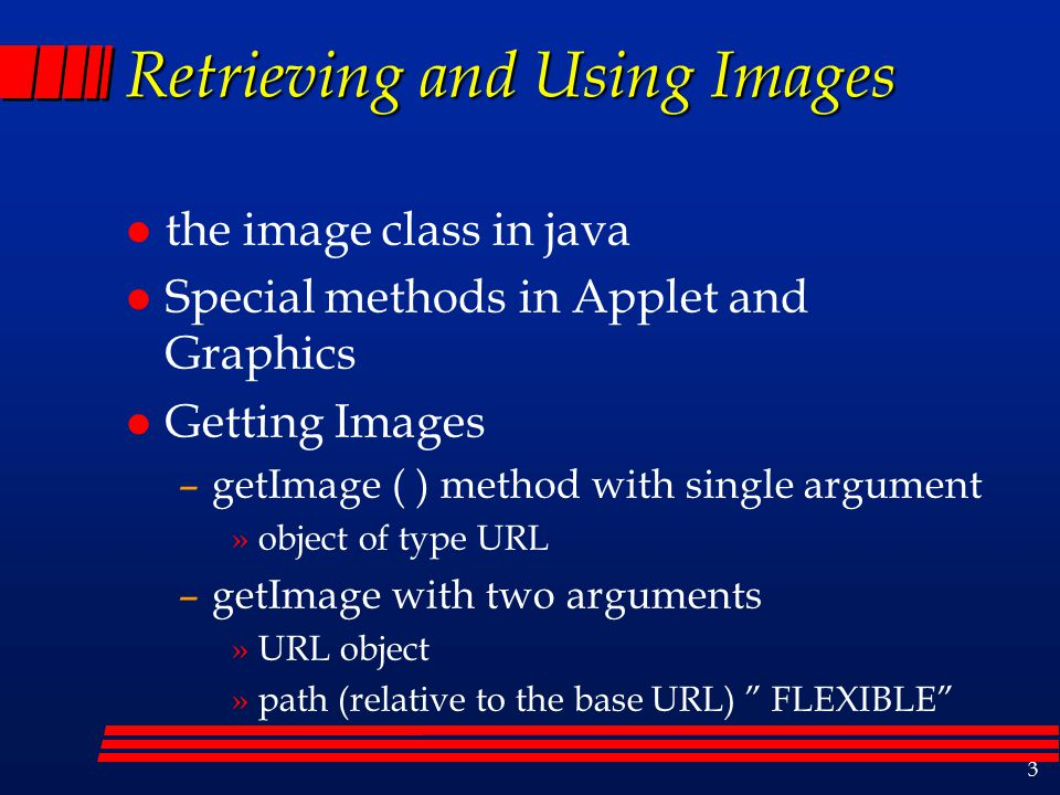 3 Retrieving and Using Images l the image class in java l Special methods in Applet and Graphics l Getting Images –getImage ( ) method with single argument »object of type URL –getImage with two arguments »URL object »path (relative to the base URL) FLEXIBLE