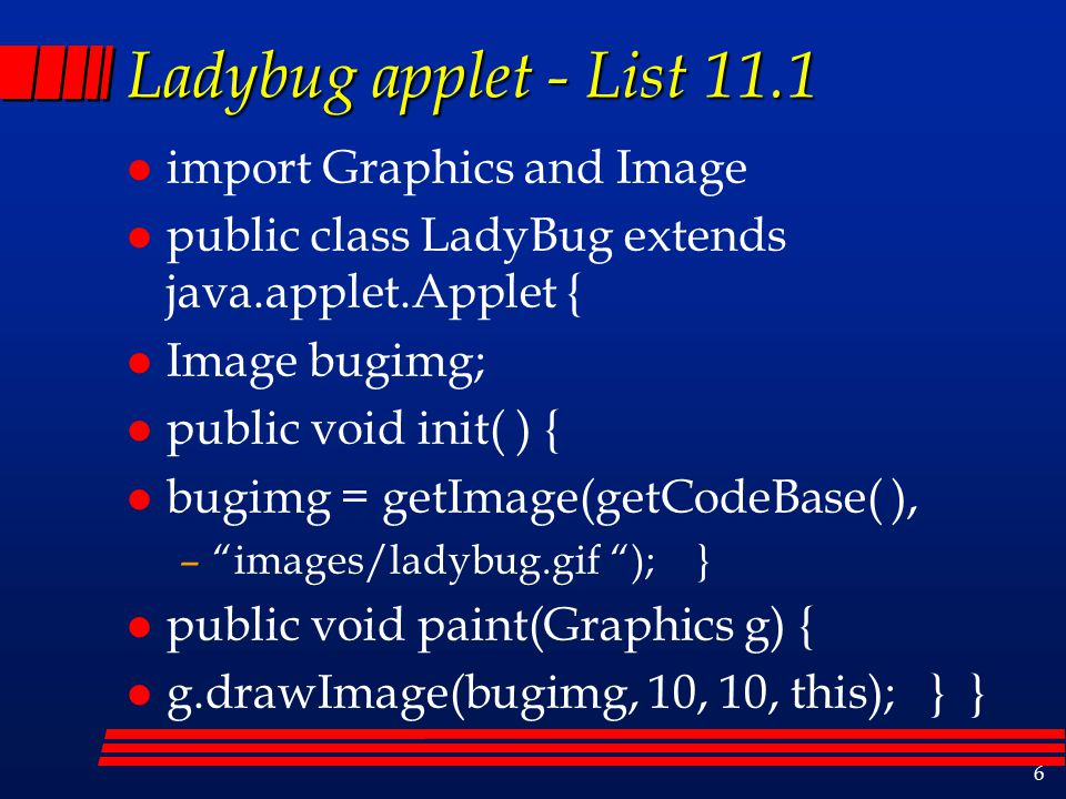6 Ladybug applet - List 11.1 l import Graphics and Image l public class LadyBug extends java.applet.Applet { l Image bugimg; l public void init( ) { l bugimg = getImage(getCodeBase( ), – images/ladybug.gif ); } l public void paint(Graphics g) { l g.drawImage(bugimg, 10, 10, this); } }