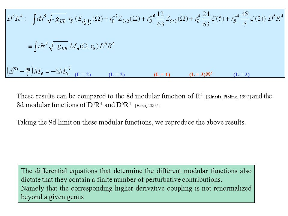 (L = 1)(L = 2) (L = 3) L 3 (L = 2) These results can be compared to the 8d modular function of R 4 [Kiritsis, Pioline, 1997] and the 8d modular functions of D 4 R 4 and D 6 R 4 [Basu, 2007] Taking the 9d limit on these modular functions, we reproduce the above results.