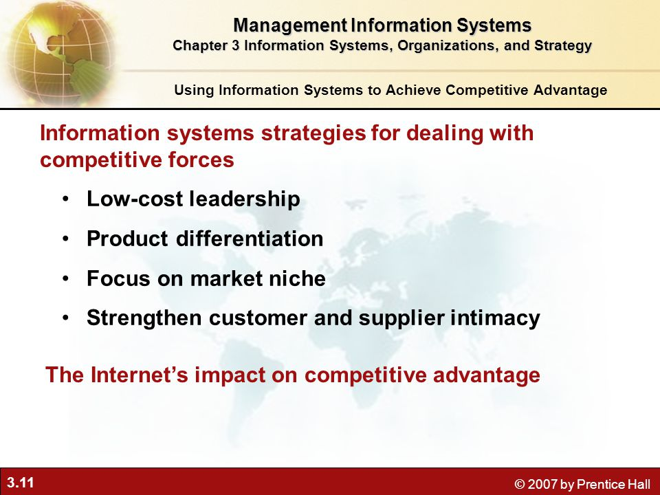 3.11 © 2007 by Prentice Hall Low-cost leadership Product differentiation Focus on market niche Strengthen customer and supplier intimacy Information systems strategies for dealing with competitive forces Using Information Systems to Achieve Competitive Advantage Management Information Systems Chapter 3 Information Systems, Organizations, and Strategy The Internet's impact on competitive advantage