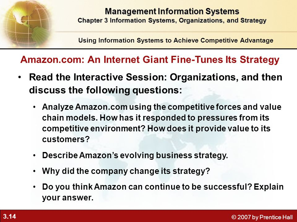 3.14 © 2007 by Prentice Hall Using Information Systems to Achieve Competitive Advantage Management Information Systems Chapter 3 Information Systems, Organizations, and Strategy Read the Interactive Session: Organizations, and then discuss the following questions: Analyze Amazon.com using the competitive forces and value chain models.
