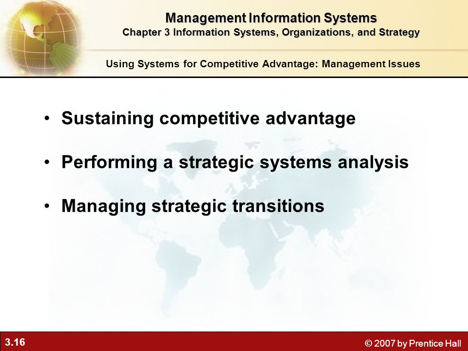 3.16 © 2007 by Prentice Hall Sustaining competitive advantage Performing a strategic systems analysis Managing strategic transitions Using Systems for Competitive Advantage: Management Issues Management Information Systems Chapter 3 Information Systems, Organizations, and Strategy