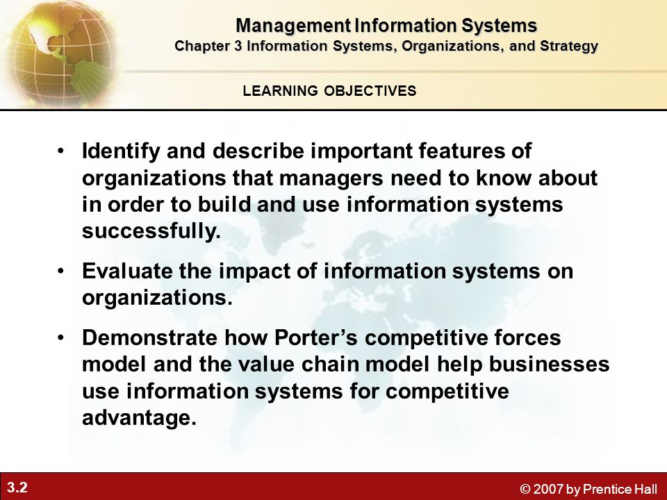 3.2 © 2007 by Prentice Hall LEARNING OBJECTIVES Management Information Systems Chapter 3 Information Systems, Organizations, and Strategy Identify and describe important features of organizations that managers need to know about in order to build and use information systems successfully.