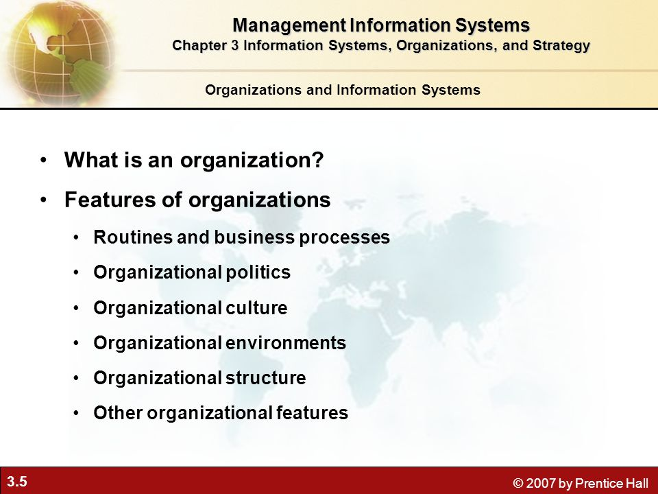3.6 © 2007 by Prentice Hall The Two-Way Relationship Between Organizations and Information Technology Figure 3-1 This complex two-way relationship is mediated by many factors, not the least of which are the decisions made—or not made—by managers.