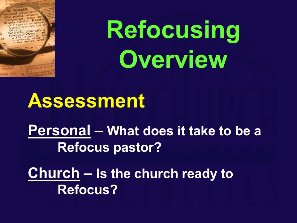 Assessment Personal – What does it take to be a Refocus pastor? Church – Is the church ready to Refocus? Refocusing Overview