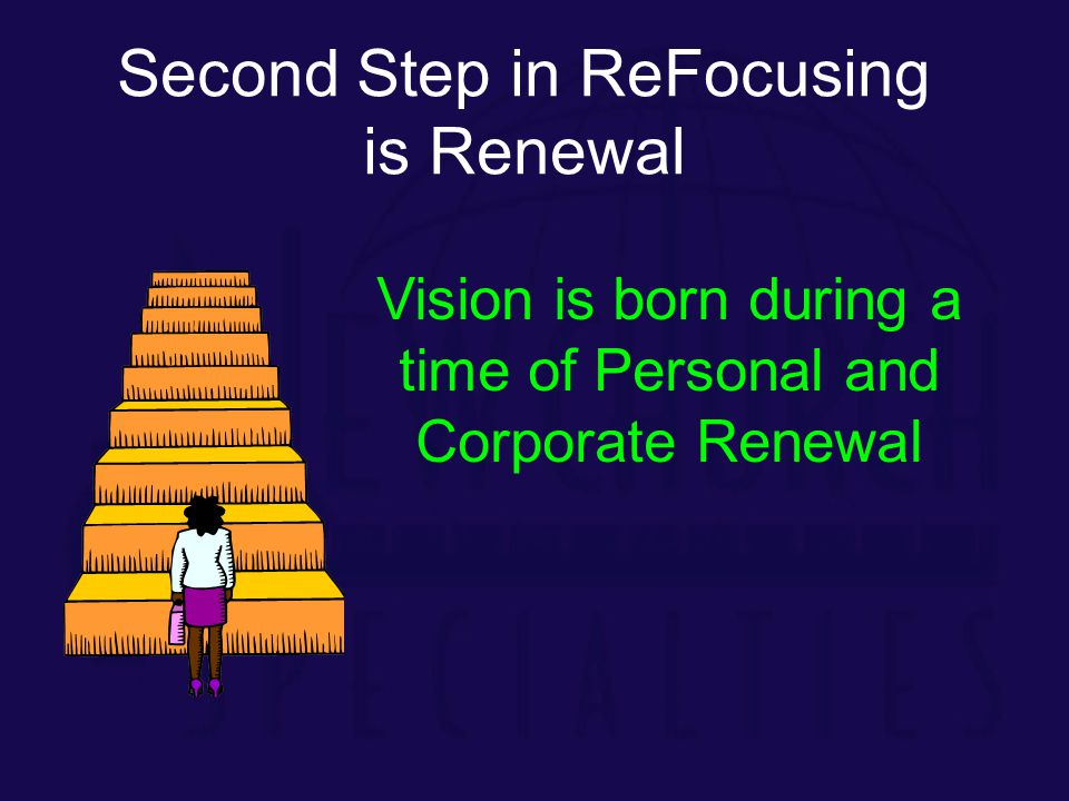 Second Step in ReFocusing is Renewal Vision is born during a time of Personal and Corporate Renewal