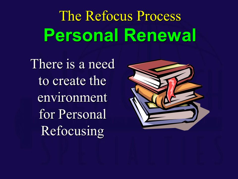 There is a need to create the environment for Personal Refocusing The Refocus Process Personal Renewal