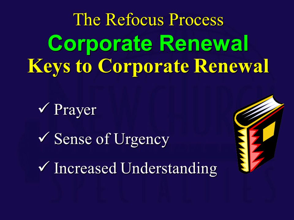 Keys to Corporate Renewal Prayer Prayer Sense of Urgency Sense of Urgency Increased Understanding Increased Understanding The Refocus Process Corporat