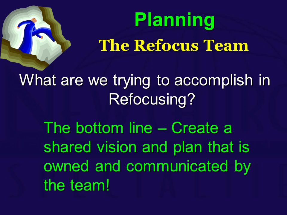 Planning The Refocus Team The Refocus Team What are we trying to accomplish in Refocusing? The bottom line – Create a shared vision and plan that is o