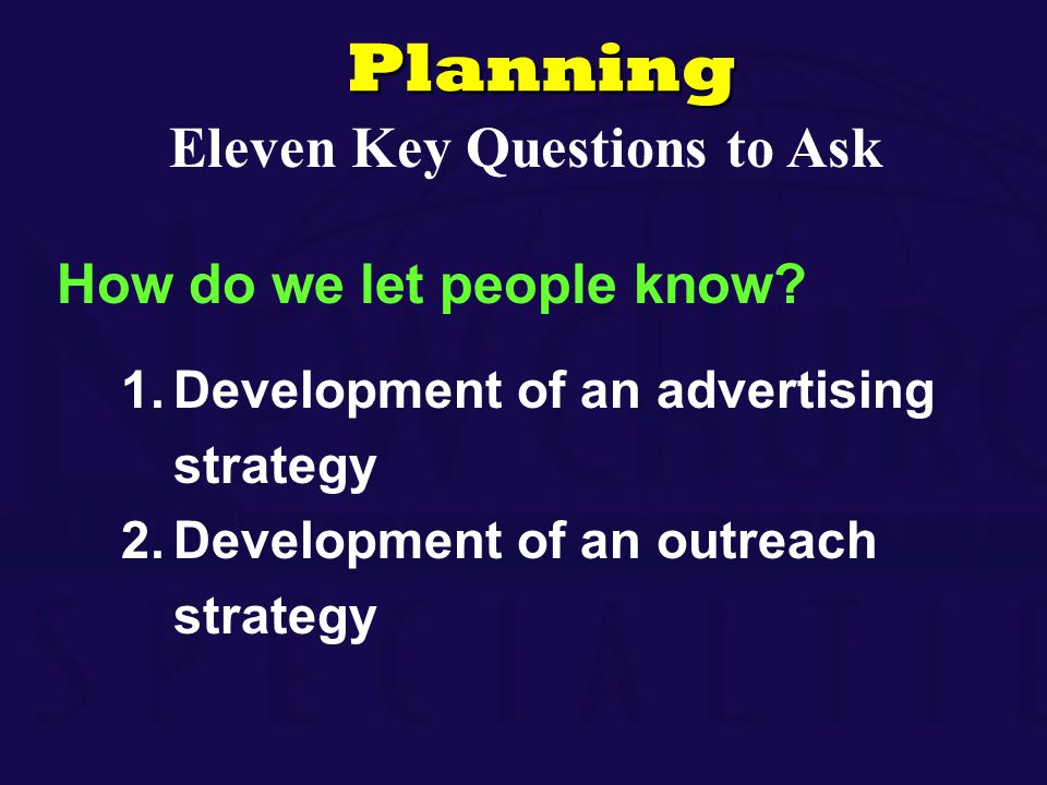 How do we let people know? 1.Development of an advertising strategy 2.Development of an outreach strategyPlanning Eleven Key Questions to Ask