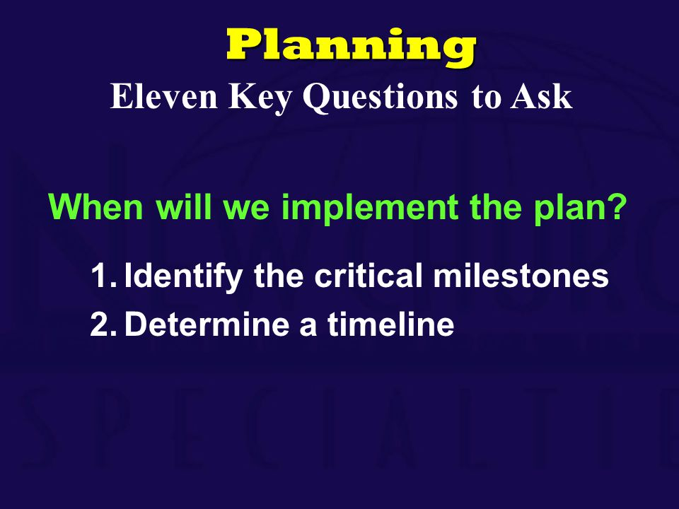 When will we implement the plan? 1.Identify the critical milestones 2.Determine a timelinePlanning Eleven Key Questions to Ask