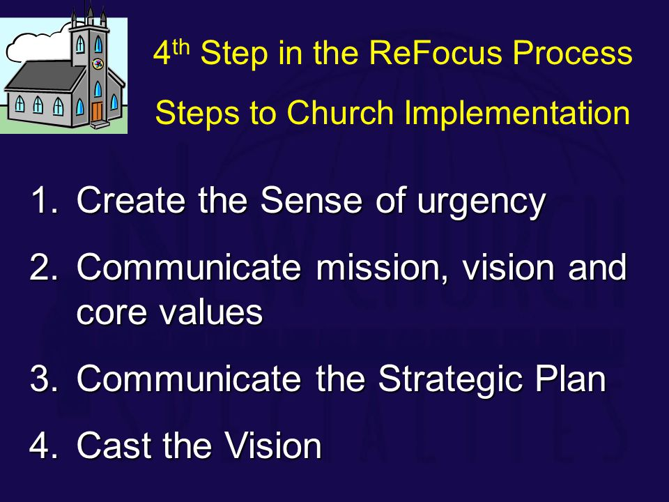 1.Create the Sense of urgency 2.Communicate mission, vision and core values 3.Communicate the Strategic Plan 4.Cast the Vision 4 th Step in the ReFocus Process Steps to Church Implementation