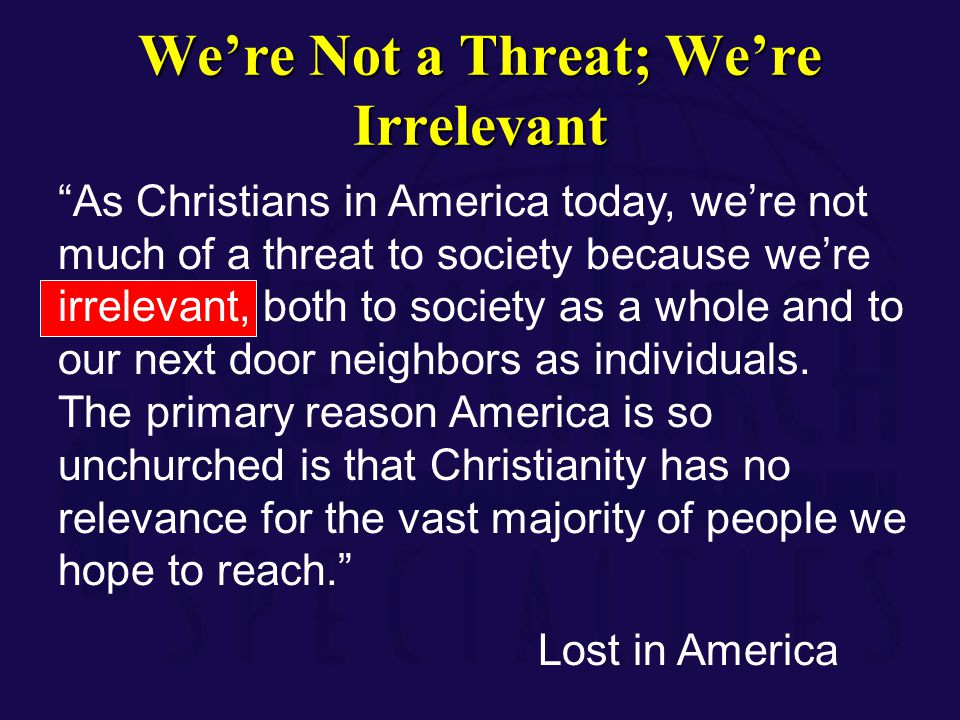 We're Not a Threat; We're Irrelevant As Christians in America today, we're not much of a threat to society because we're irrelevant, both to society as a whole and to our next door neighbors as individuals.