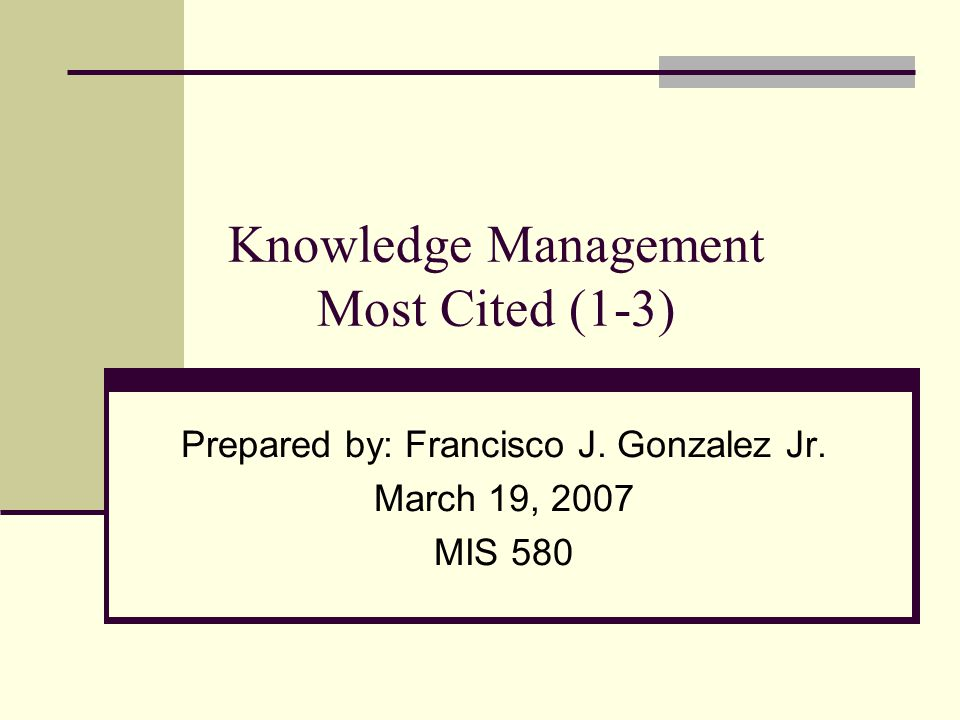 Knowledge Management Most Cited (1-3) Prepared by: Francisco J. Gonzalez Jr. March 19, 2007 MIS 580