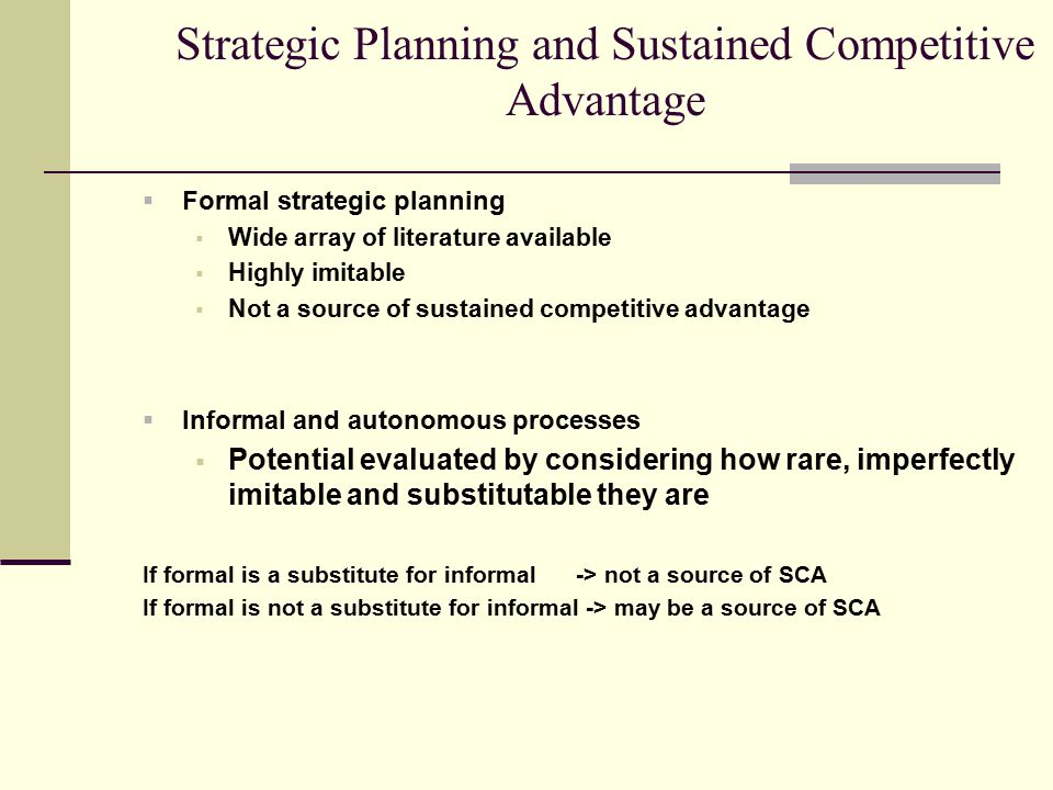 Strategic Planning and Sustained Competitive Advantage  Formal strategic planning  Wide array of literature available  Highly imitable  Not a sour