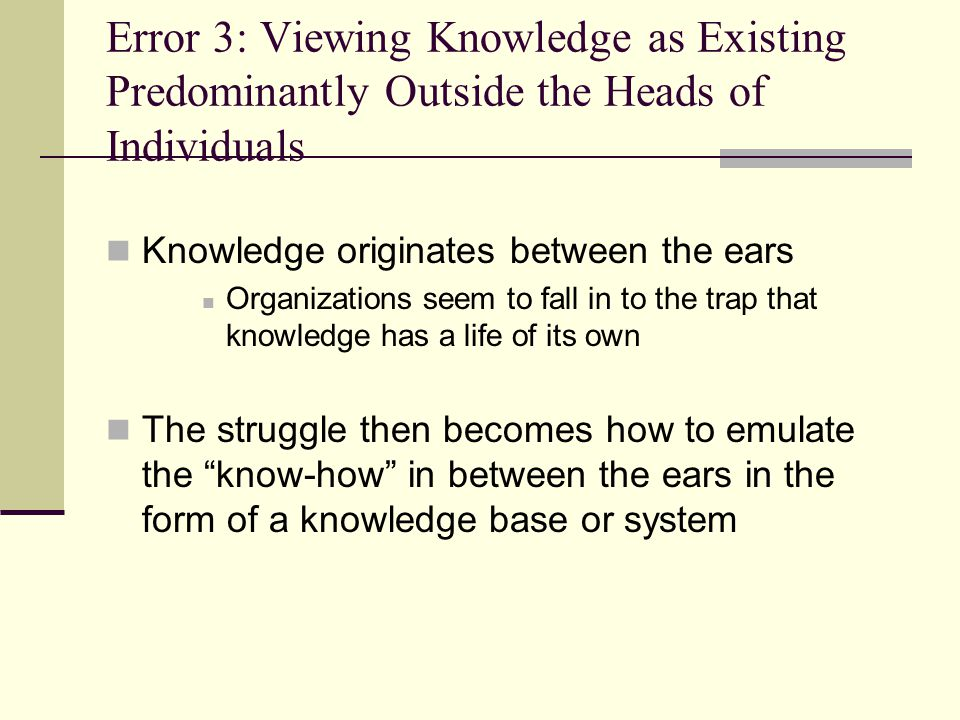 Error 3: Viewing Knowledge as Existing Predominantly Outside the Heads of Individuals Knowledge originates between the ears Organizations seem to fall