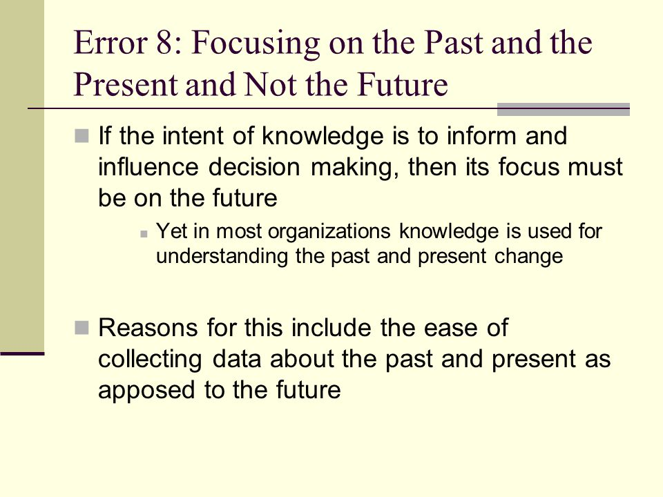 Error 8: Focusing on the Past and the Present and Not the Future If the intent of knowledge is to inform and influence decision making, then its focus