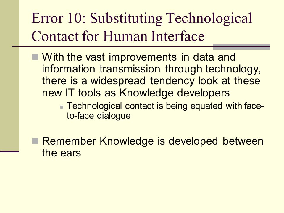 Error 10: Substituting Technological Contact for Human Interface With the vast improvements in data and information transmission through technology, t