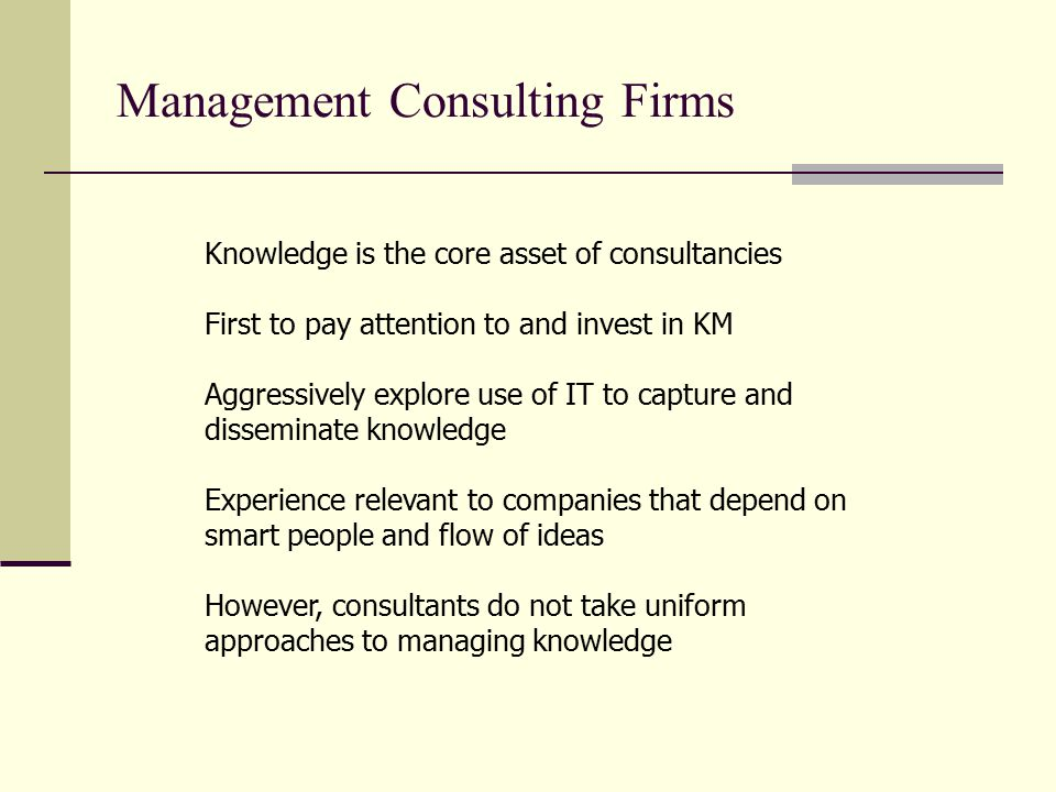 Management Consulting Firms Knowledge is the core asset of consultancies First to pay attention to and invest in KM Aggressively explore use of IT to