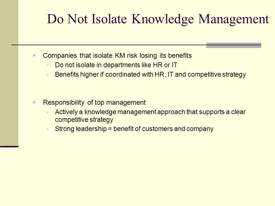Do Not Isolate Knowledge Management  Companies that isolate KM risk losing its benefits  Do not isolate in departments like HR or IT  Benefits high