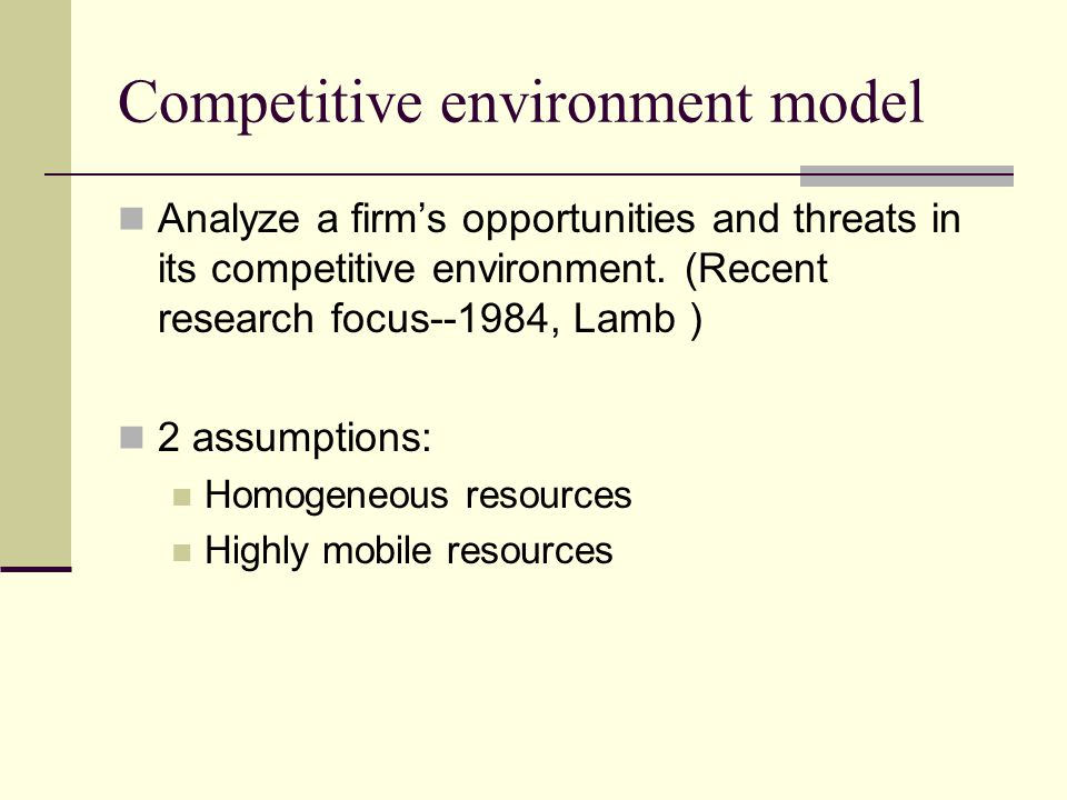 Competitive environment model Analyze a firm's opportunities and threats in its competitive environment. (Recent research focus--1984, Lamb ) 2 assump