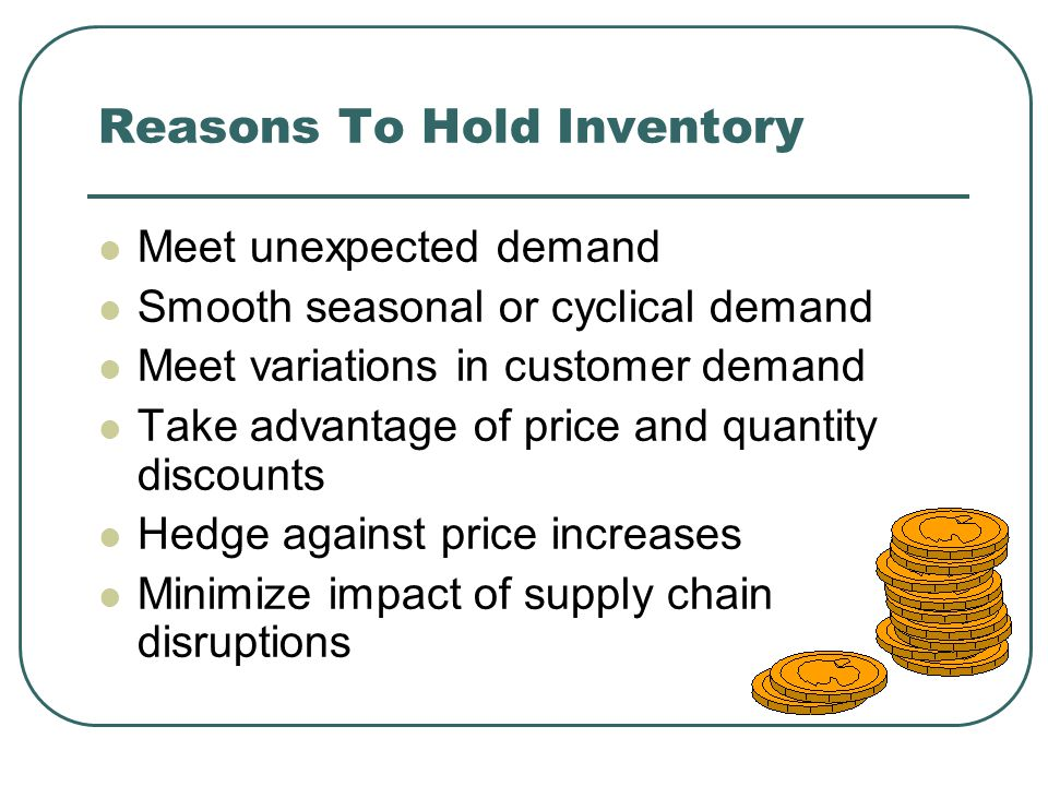 Reasons To Hold Inventory Meet unexpected demand Smooth seasonal or cyclical demand Meet variations in customer demand Take advantage of price and quantity discounts Hedge against price increases Minimize impact of supply chain disruptions