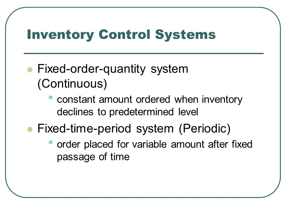 Inventory Control Systems Fixed-order-quantity system (Continuous) constant amount ordered when inventory declines to predetermined level Fixed-time-period system (Periodic) order placed for variable amount after fixed passage of time