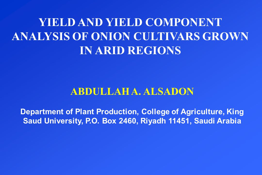 YIELD AND YIELD COMPONENT ANALYSIS OF ONION CULTIVARS GROWN IN ARID REGIONS ABDULLAH A. ALSADON Department of Plant Production, College of Agriculture