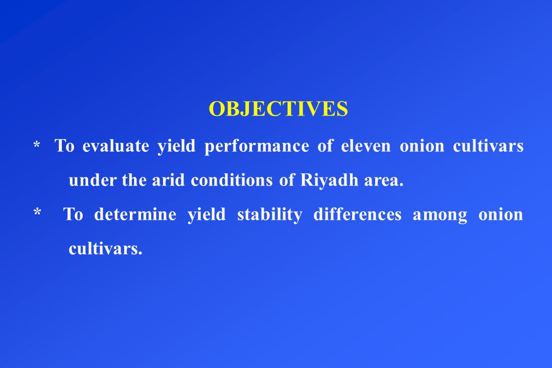OBJECTIVES * To evaluate yield performance of eleven onion cultivars under the arid conditions of Riyadh area.