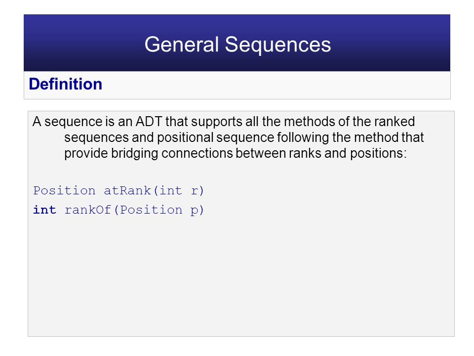 A sequence is an ADT that supports all the methods of the ranked sequences and positional sequence following the method that provide bridging connections between ranks and positions: Position atRank(int r) int rankOf(Position p) General Sequences Definition