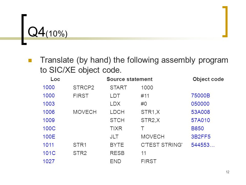12 Q4 (10%) Translate (by hand) the following assembly program to SIC/XE object code. LocSource statementObject code 1000 STRCP2START 1000 FIRSTLDT#11
