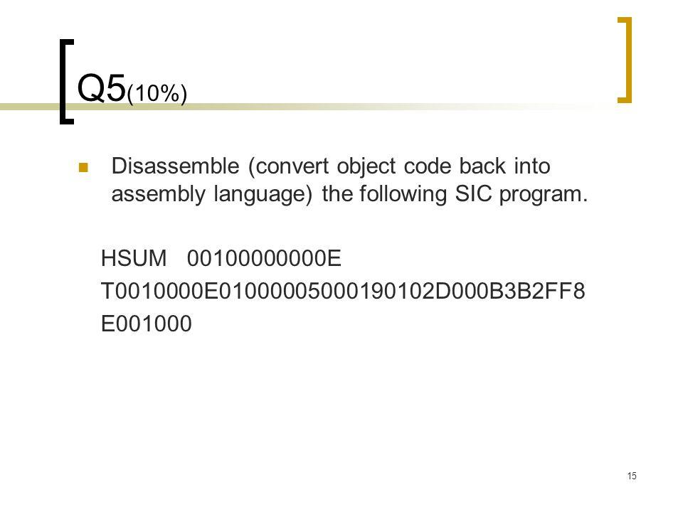 15 Q5 (10%) Disassemble (convert object code back into assembly language) the following SIC program. HSUM 00100000000E T0010000E01000005000190102D000B