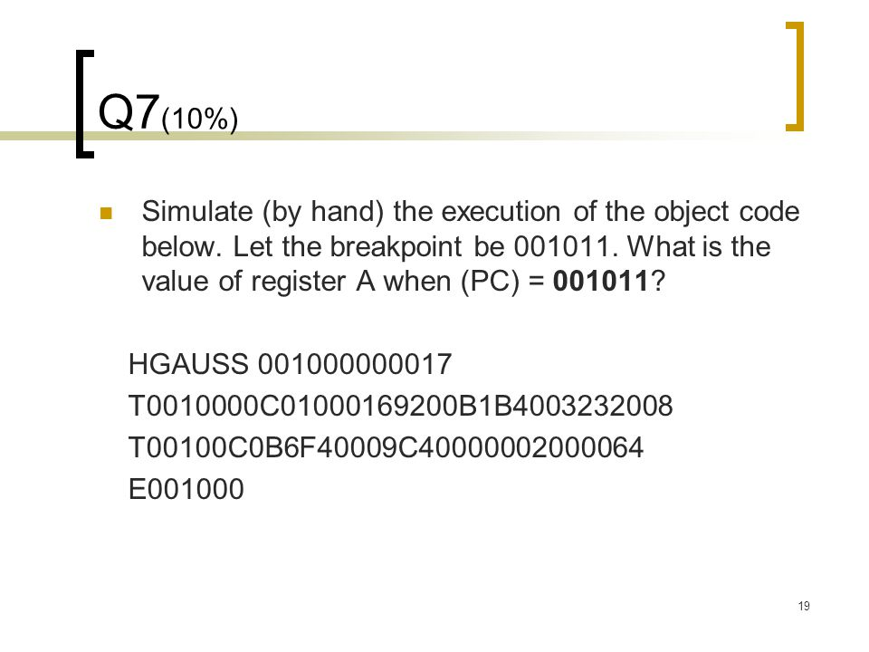 19 Q7 (10%) Simulate (by hand) the execution of the object code below. Let the breakpoint be 001011. What is the value of register A when (PC) = 00101