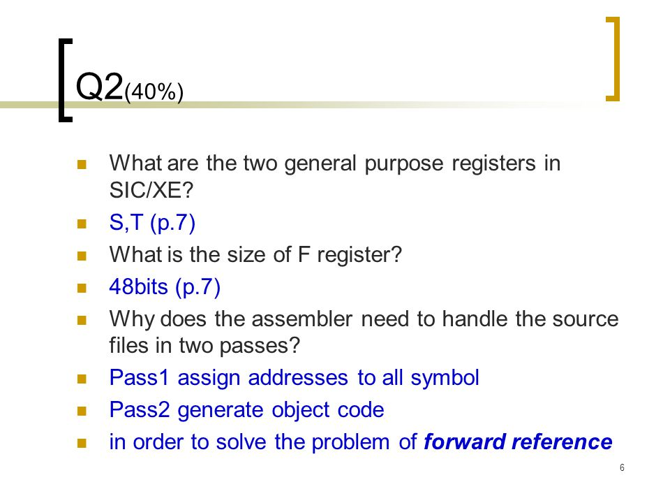 6 Q2 (40%) What are the two general purpose registers in SIC/XE? S,T (p.7) What is the size of F register? 48bits (p.7) Why does the assembler need to