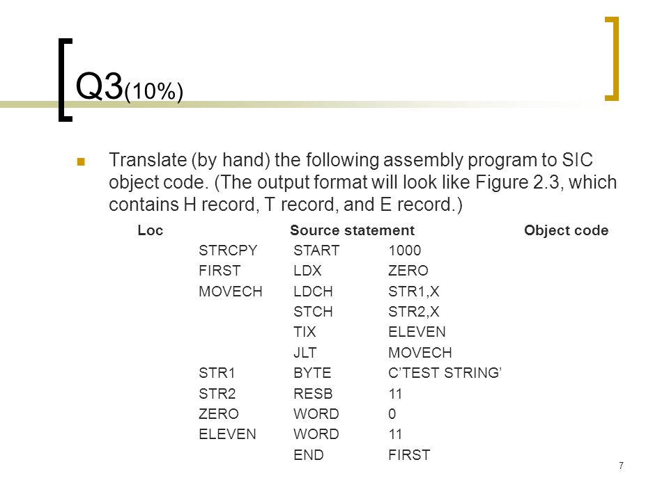 7 Q3 (10%) Translate (by hand) the following assembly program to SIC object code.
