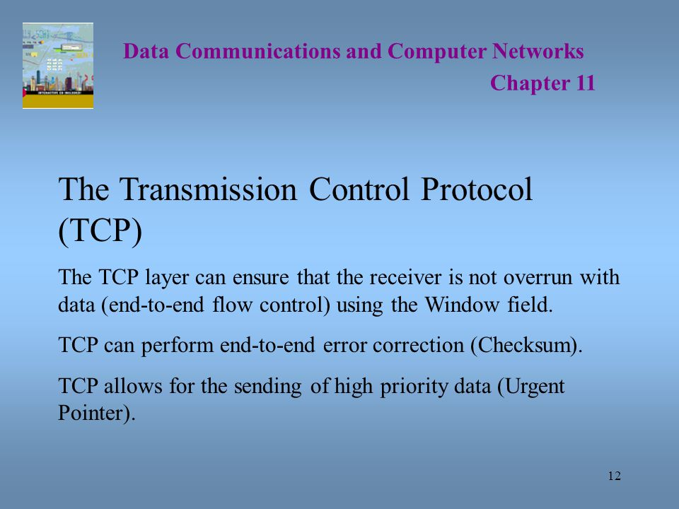 12 Data Communications and Computer Networks Chapter 11 The Transmission Control Protocol (TCP) The TCP layer can ensure that the receiver is not overrun with data (end-to-end flow control) using the Window field.