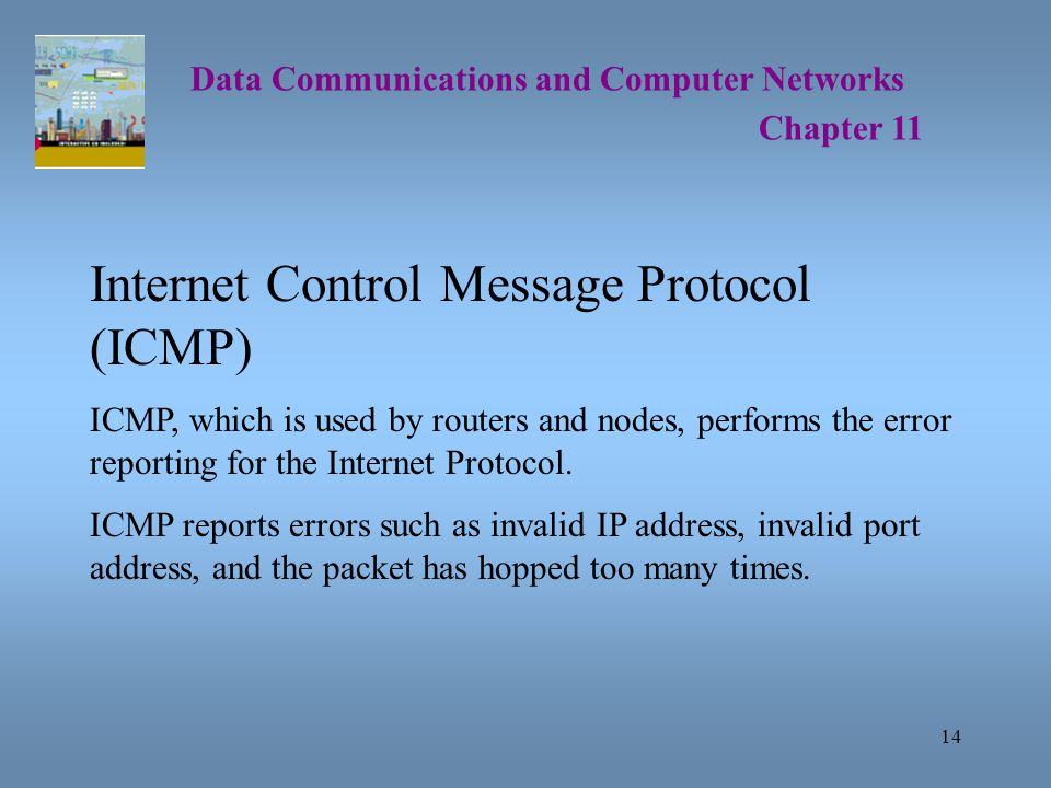 14 Data Communications and Computer Networks Chapter 11 Internet Control Message Protocol (ICMP) ICMP, which is used by routers and nodes, performs the error reporting for the Internet Protocol.