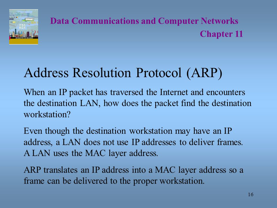 16 Data Communications and Computer Networks Chapter 11 Address Resolution Protocol (ARP) When an IP packet has traversed the Internet and encounters the destination LAN, how does the packet find the destination workstation.