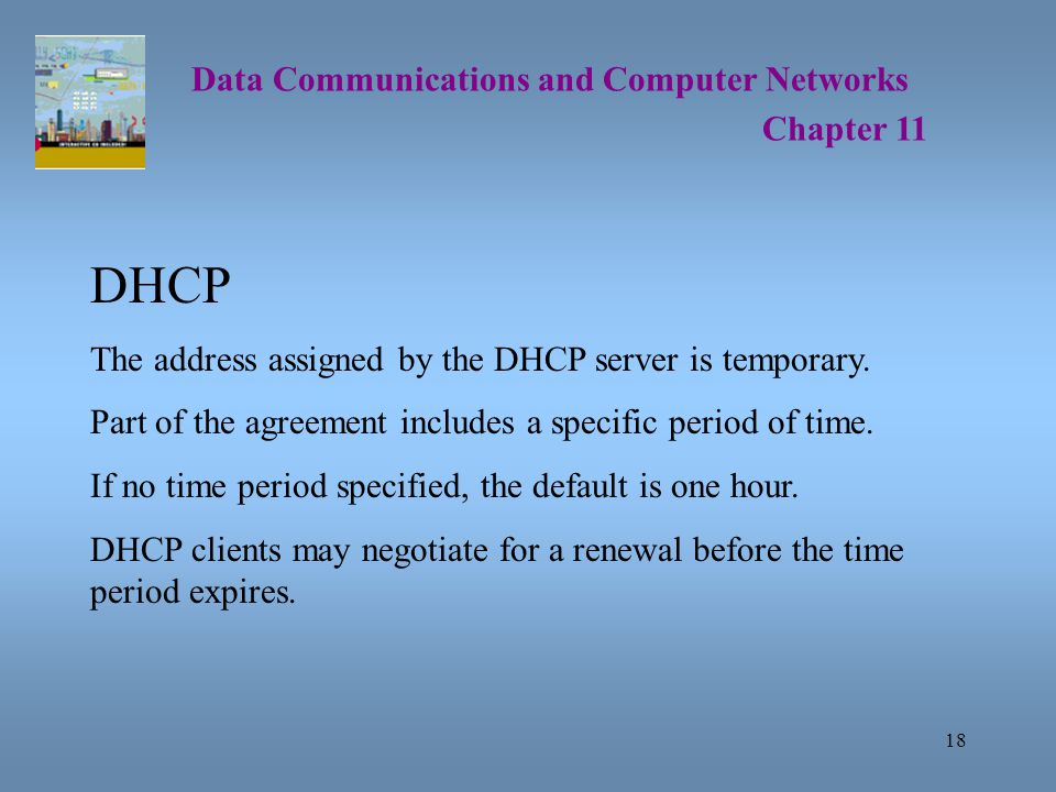 18 Data Communications and Computer Networks Chapter 11 DHCP The address assigned by the DHCP server is temporary.