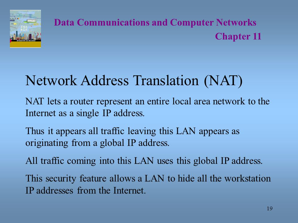 19 Data Communications and Computer Networks Chapter 11 Network Address Translation (NAT) NAT lets a router represent an entire local area network to the Internet as a single IP address.