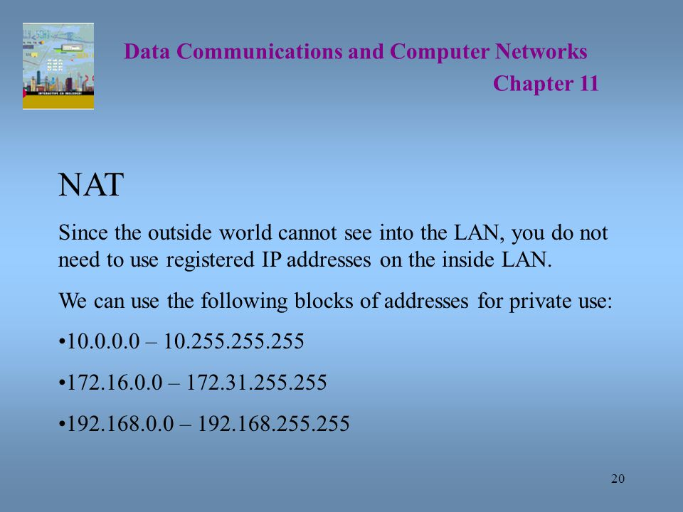 20 Data Communications and Computer Networks Chapter 11 NAT Since the outside world cannot see into the LAN, you do not need to use registered IP addresses on the inside LAN.