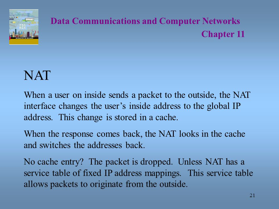 21 Data Communications and Computer Networks Chapter 11 NAT When a user on inside sends a packet to the outside, the NAT interface changes the user's inside address to the global IP address.